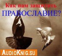 Как нам защитить православие?