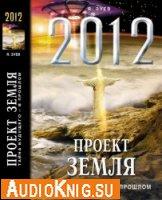 2012 Проект Земля. Тайна будущего - в прошлом (аудиокнига)