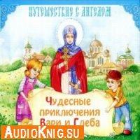 Чудесные приключения Вари и Глеба. Путешествие с Ангелом (аудиокнига)