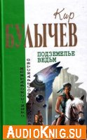 Кир Булычев - Подземелье ведьм (аудиокнига)