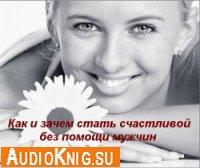 Как и зачем стать счастливой без помощи мужчин (аудиокнига)