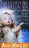 Людмила Улицкая - Искренне Ваш Шурик (аудиокнига) читает Татьяна Ненарокомова