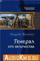 Андрей Величко - Генерал Его Величества (аудиокнига)