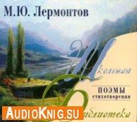 М. Ю. Лермонтов. Поэмы. Стихотворения (аудиокнига)