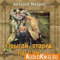 Михаил Анчаров - Прыгай, старик, прыгай (аудиокнига)