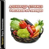 Александр Стрижев. Рассказы об овощах (аудиокнига)