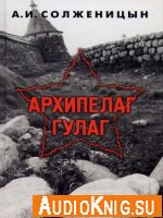 Александр Солженицын - Архипелаг ГУЛАГ (аудиокнига) читает Сергей Гармаш