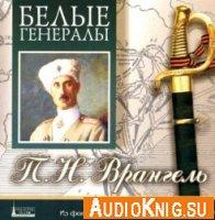 Белые генералы. П.Н.Врангель (аудиокнига)