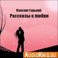 Максим Горький. Рассказы о любви (Аудиокнига)