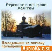 Молитвы утренние и вечерние. Последование ко святому причащению ( Аудиокнига )