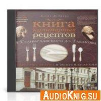 Книга кулинарных рецептов от Станиславского до Табакова. Искусство театра и искусная кухня (Аудиокнига)