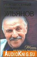Неизвестный Михаил Ульянов. Жизнь великого актера и человека (аудиокнига)