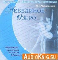 П. И. Чайковский. Лебединое Озеро. Музыкальная образовательная композиция (Аудиокнига)