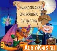 Энциклопедия сказочных существ (+7 сказок) (аудиокнига)