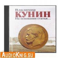 Кунин Владимир - На основании статьи... (Аудиокнига)