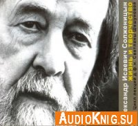 Александр Исаевич Солженицын. Жизнь и творчество (аудиокнига)