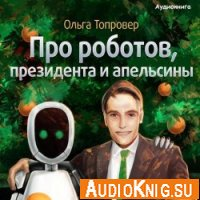 Про роботов, президента и апельсины (аудиокнига)