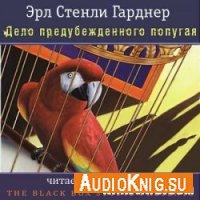 Дело предубежденного попугая - Эрл Стенли Гарднер (аудиокнига)