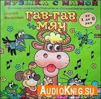 Гав-гав и мяу. Песенки для развития речи и абсолютного слуха (Аудиокнига) - Железнов С.