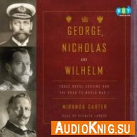 Miranda Carter - George, Nicholas and Wilhelm: Three Royal Cousins and the Road to World War I (Audiobook)