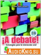 ¡A Debate! Estrategias para la Interacción oral, Nivel C (PDF, MP3) Язык: Испанский