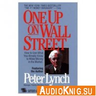 Peter Lynch - One Up On Wall Street: How To Use What You Already Know To Make Money (Audiobook)