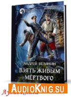 Взять живым мёртвого (АудиоКнига) Белянин Андрей